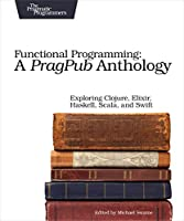 Functional Programming: A PragPub Anthology: Exploring Clojure, Elixir, Haskell, Scala, and Swift Front Cover
