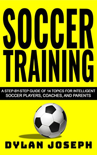 Soccer Training: A Step-by-Step Guide on 14 Topics for Intelligent Soccer Players, Coaches, and Parents