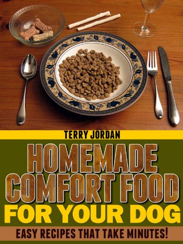 Homemade Comfort Food For Your Dog - Easy Recipes That Take Minutes! by [Jordan, Terry]