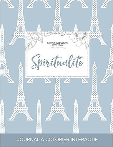 Téléchargez des livres gratuits en ligne pour kindle Journal de Coloration Adulte: Spiritualite (Illustrations D'Animaux Domestiques, Tour Eiffel) PDF FB2 iBook