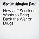 How Jeff Sessions Wants to Bring Back the War on Drugs | Sari Horwitz