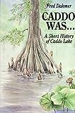 Caddo Was...: A Short History of Caddo Lake (Corrie Herring Hooks Series)