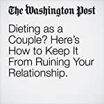 Dieting as a Couple? Here's How to Keep It From Ruining Your Relationship. | Jae Berman