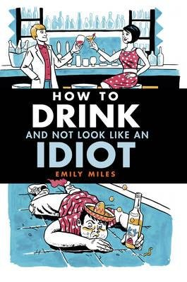 Download How to Drink and Not Look Like an Idiot : A Practical Guide to Help You Differentiate Between Quality Booze and Cheap Rubbish(Hardback) - 2014 Edition PDF