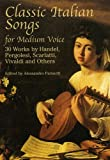 Classic Italian Songs for Medium Voice: 30 Works by Handel, Pergolesi, Scarlatti, Vivaldi and Others