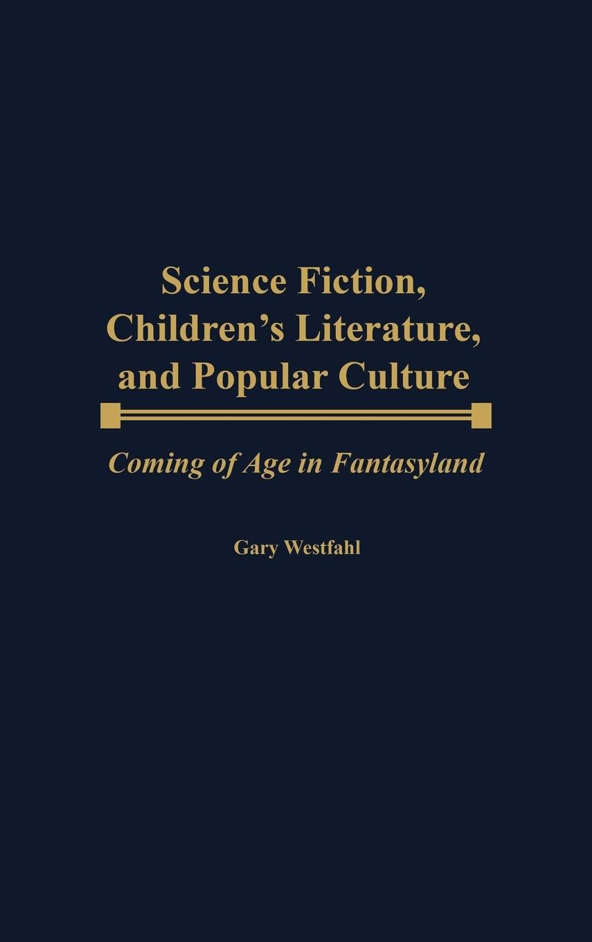 Science Fiction, Children's Literature, and Popular Culture: Coming of Age in Fantasyland (Contributions to the Study of Science Fiction and Fantasy) ebook