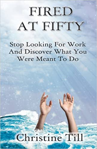 Fired at Fifty: Stop Looking for Work and Discover What You Were Meant to Do