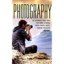 Photography: The Beginners Photography Guide Book For Taking Stunning Digial Photos, Understanding Photoshop & DSLR (Photography For Beginners, Photography ... Photography Guide, DSLR, Photoshop)