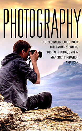 Photography: The Beginners Photography Guide Book For Taking Stunning Digial Photos, Understanding Photoshop & DSLR (Photography For Beginners, Photography ... Photography Guide, DSLR, Photoshop) by [Scout, John]