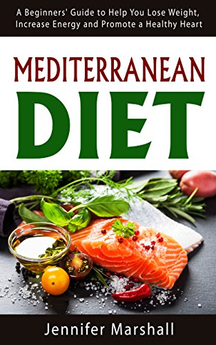 Mediterranean Diet: A Beginners' Guide To Help You Lose Weight, Increase Energy And Promote A Healthy Heart
