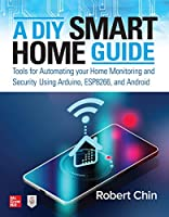 A DIY Smart Home Guide: Tools for Automating Your Home Monitoring and Security Using Arduino, ESP8266, and Android Front Cover