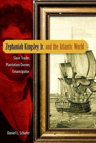 Zephaniah Kingsley Jr. and the Atlantic World: Slave Trader, Plantation Owner, Emancipator by Daniel L. Schafer - Shopping Florida Plantation