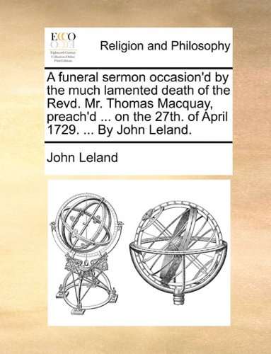 A funeral sermon occasion'd by the much lamented death of the Revd. Mr. Thomas Macquay, preach'd ... on the 27th. of April 1729. ... By John Leland. ebook