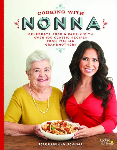 Cooking with Nonna: Celebrate Food & Family With Over 100 Classic Recipes from Italian Grandmothers by Rossella Rago