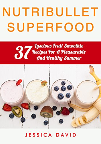 Nutribullet Smoothies: 37 Luscious Fruit Smoothie Recipes For A Pleasurable And Healthy Summer (Nutribullet Fruit Smoothies, Healthy Smoothies, Smoothies For Weight Loss)