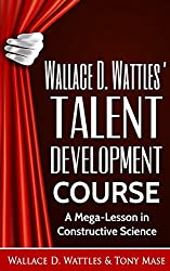 Wallace D. Wattles' Talent Development Course: A Mega-Lesson in Constructive Science (Wallace D. Wattles' Power Correspondence School Courses Book 3)