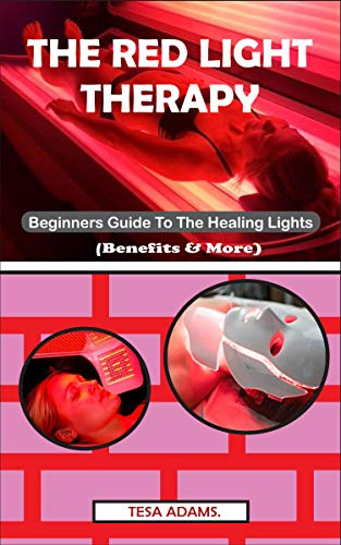THE RED LIGHT THERAPY: Beginner's Guide To The Healing Lights (Benefits & More) by [ADAMS, TESA]
