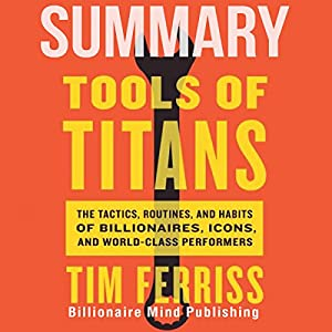 Summary of Tools of Titans: The Tactics, Routines, and Habits of Billionaires, Icons, and World-Class Performers by Tim Ferriss Audiobook