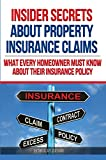 Insider Secrets About Property Insurance Claims: What Every Homeowner Must Know About Their Insurance Policy