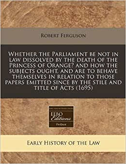 Book Whether the Parliament be not in law dissolved by the death of the Princess of Orange? and how the subjects ought, and are to behave themselves in ... since by the stile and title of Acts (1695)