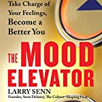 The Mood Elevator: Take Charge of Your Feelings, Become a Better You | Larry Senn