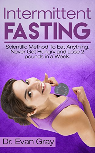 Intermittent Fasting: Scientific Method To Eat Anything, Never Get Hungry And Lose 2 Pounds In A Week. (Diet To Lose 1 Kilo A Week)