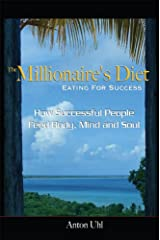 The Millionaire's Diet - Eating For Success: How Successful People Feed Body, Mind and Soul Kindle Edition