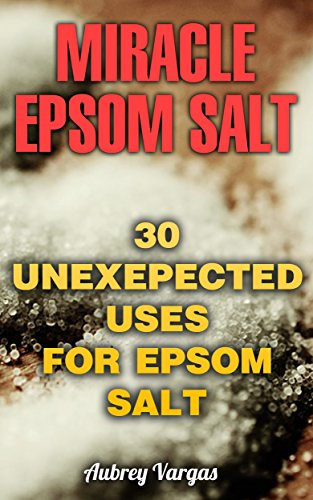 Miracle Epsom Salt: 30 Unexepected Uses For Epsom Salt