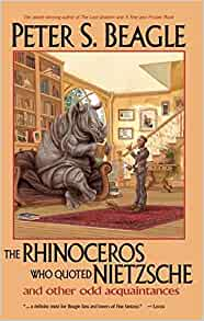 The Rhinoceros Who Quoted Nietzsche And Other Odd Acquaintances Peter S Beagle 9781892391094 Amazon Com Books
