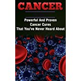 Healthy Living: Cancer: Powerful And Proven Cancer Cures That You've Never Heard About (Medicine Disease Cleanse) (Fitness Healthy Living Healthy Eating)