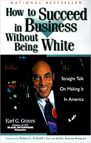 How to Succeed in Business Without Being White: Straight Talk on Making It in America: Earl G. Graves: 9780887309090: Amazon.com: Books