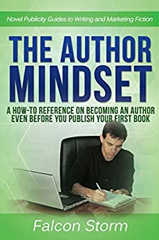 The Author Mindset: A How-To Reference on Becoming an Author even before You Publish Your First Book (Novel Publicity Guides to Writing & Marketing Fiction 3) by [Storm, Falcon]