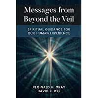 Messages From Beyond The Veil: Spiritual Guidance For Our Human Experience