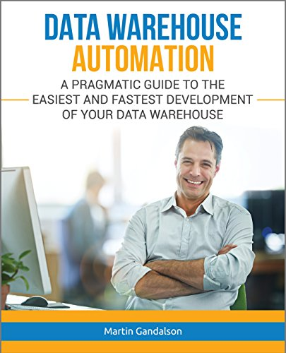 Data Warehouse Automation: A Pragmatic Guide to the Easiest and Fastest Development of Your Data Warehouse (Toolkit Book 1)