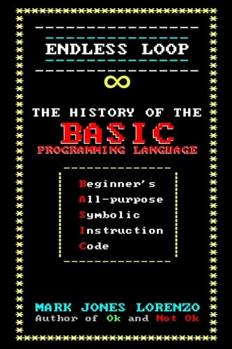 Endless Loop: The History of the BASIC Programming Language (Beginner's All-purpose Symbolic Instruction Code) ()