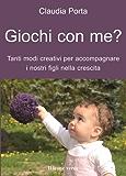 Giochi con me?: Tanti modi creativi per accompagnare i nostri figli nella crescita (Il bambino naturale)