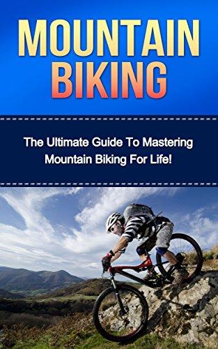 Mountain Biking: The Ultimate Guide to Mastering Mountain Biking For Life! (mountain biking, bike riding, biking, cycling, mountain biking for beginners, cycling training, mountain bike training)