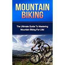 Mountain Biking: The Ultimate Guide to Mastering Mountain Biking For Life! (mountain biking, bike riding, biking, cycling, mountain biking for beginners, cycling training, mountain bike training)