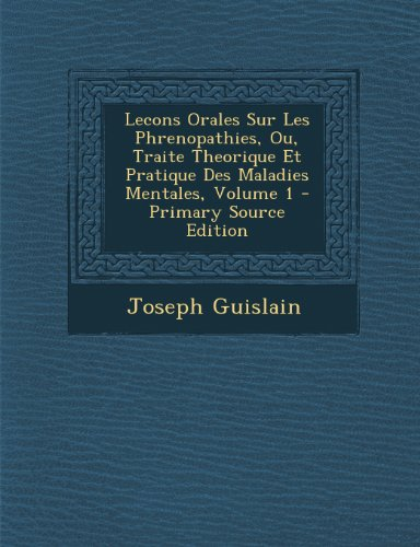 Lecons Orales Sur Les Phrenopathies, Ou, Traite Theorique Et Pratique Des Maladies Mentales, Volume 1 - Primary Source Edition (French Edition)