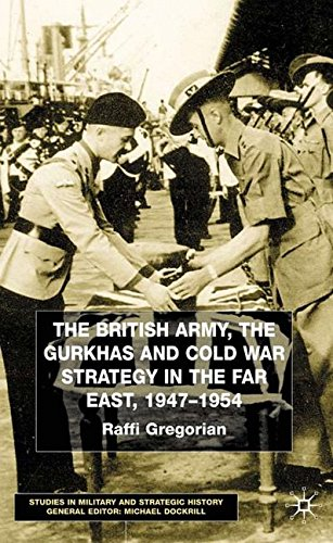 The British Army, the Gurkhas and Cold War Strategy in the Far East, 1947–1954 (Studies in Military and Strategic History) by Raffi Gregorian