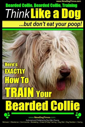 Bearded Collie, Bearded Collie Training | Think Like a Dog ~ But Don't Eat Your Poop!: Here's EXACTLY How To TRAIN Your Bearded Collie (Volume 1)