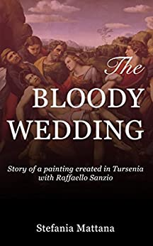 The Bloody Wedding: Story of a painting created in Tursenia - with Raffaello Sanzio by [Mattana, Stefania]