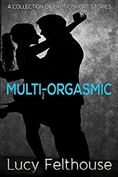 Multi-Orgasmic: A collection of erotic short stories by [Felthouse, Lucy]