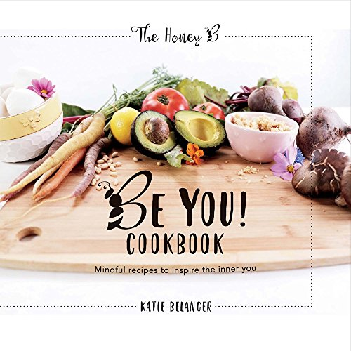 Be You Cookbook: Mindful Recipes to Inspire the Inner You by Katie Belanger