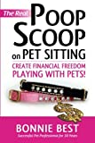 The Real Poop Scoop on Pet Sitting: Create Financial Freedom Playing With Pets!