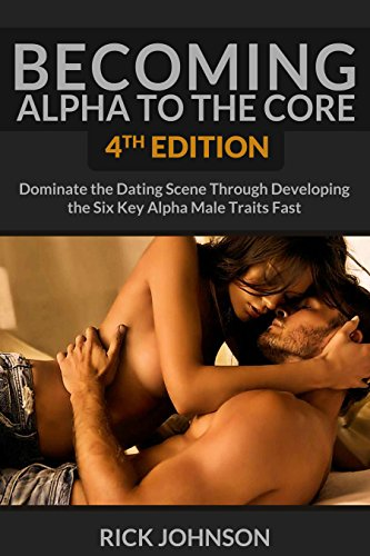 Dating Becoming Alpha To The Core 4th Edition Dominate The Dating Scene Through Developing The Six Key Alpha Male Traits Fast Alpha Male How To Attract Self Discipline How To Be A Success Epub