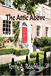 The Attic Above by Terry A. Reschke (2007-12-31)