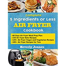 Complete 5 Ingredients or Less Air Fryer Cookbook: Learn 550 New, Quick and Easy Air Fryer Ketogenic, Vegan and Vegetarian, Recipes for Two and for Colleges – With 60 Days Meal Prep Plan