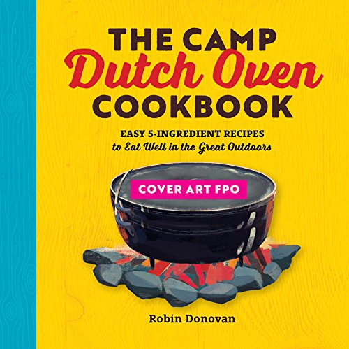 The Camp Dutch Oven Cookbook: Easy 5-Ingredient Recipes to Eat Well in the Great Outdoors by Robin Donovan