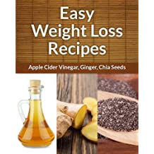 Easy Weight Loss Recipes 3-Pack: Recipes For Health, Wellness and Weight Loss (Ginger, Apple Cider Vinegar, Chia Seeds) (Easy Recipe)